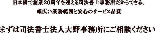 日本橋で創業20周年を迎える司法書士事務所だからできる、幅広い業務範囲と安心のサービス品質 まずは司法書士法人大野事務所にご相談ください